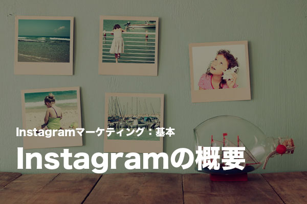 Instagramマーケティングの基本:Instagram(インスタグラム)の特徴と人気の理由を知る