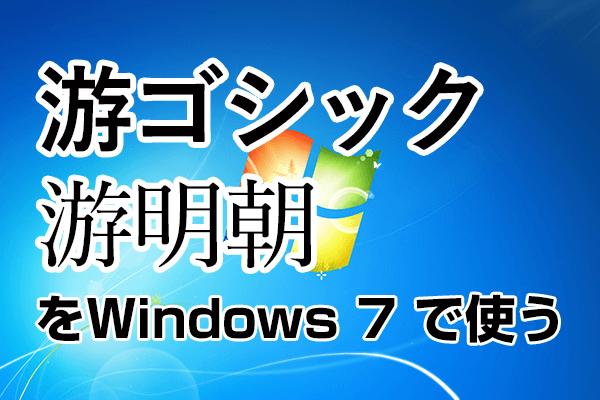 Windows 7を使い続ける人に。「游ゴシック」「游明朝」を無料でインストールする方法