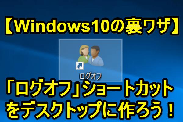 【裏ワザ】Windows10のデスクトップに「ログオフ」ショートカットを作る方法