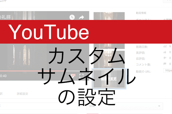 【YouTube】ひと目で興味を引く「カスタムサムネイル」を設定する方法