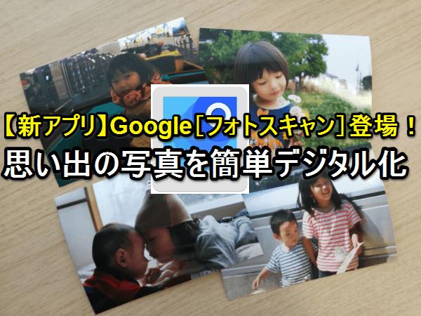 【新アプリ】Google[フォトスキャン]で紙焼き写真を簡単デジタル化!