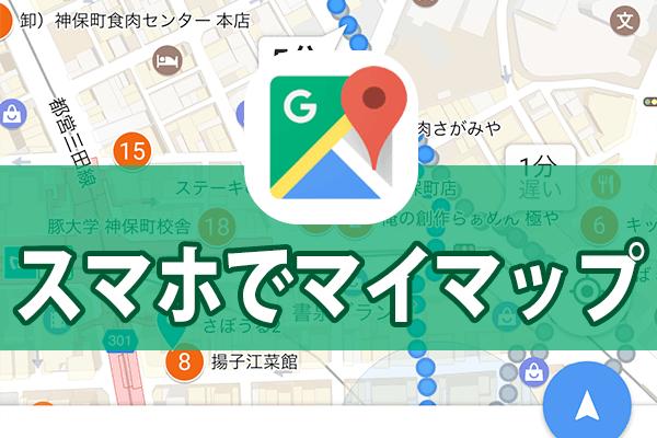 【Googleマップ】マイマップをiPhone/Androidのアプリで表示する方法