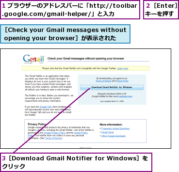1 ブラウザーのアドレスバーに「http://toolbar.google.com/gmail-helper/」と入力,3[Download Gmail Notifier for Windows]をクリック             ,2[Enter]キーを押す,[Check your Gmail messages without opening your browser]が表示された