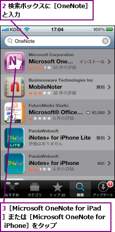 2 検索ボックスに[OneNote]と入力               ,3[Microsoft OneNote for iPad]または[Microsoft OneNote for iPhone]をタップ