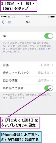 1[設定]-[一般]-[Siri]をタップ,2[耳にあてて話す]をタップしてオンに設定,iPhoneを耳にあてると、Siriが自動的に起動する