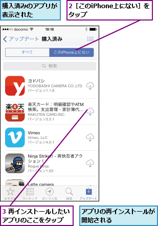 2[このiPhone上にない]をタップ      ,3 再インストールしたいアプリのここをタップ  ,アプリの再インストールが開始される      ,購入済みのアプリが表示された