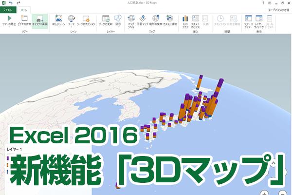Excel 2016の新機能「3Dマップ」の使い方。地図上にグラフを作成できる!