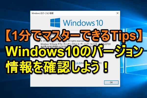 【Tips】Windows 10のバージョンを簡単に確認する方法