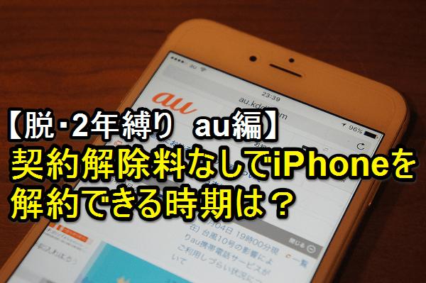 【脱・2年縛り】iPhoneを契約解除料なしで解約できる時期をチェックしよう!(au編)