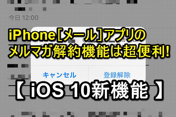 【iOS 10 新機能】[メール]アプリで不要なメルマガを一発で登録解除する方法