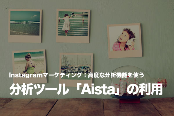 Instagram分析ツール「Aista」で高度な分析機能を手に入れる